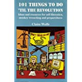101 Things to Do 'Til the Revolution: Ideas and Resources for Self-Liberation, Monkey Wrenching and Preparedness, Wolfe, Claire