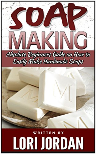 Free Kindle Book : Soap Making: Absolute Beginners Guide on How to Easily Make Handmade Soaps (Soap Making, soap making books, soap making natural)