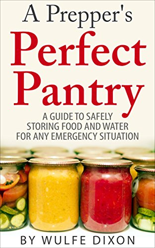 A Prepper's Perfect Pantry: A Guide To Safely Storing Food And Water For Any Emergency Situation by Wulfe Dixon