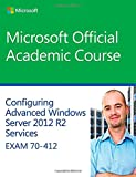 img - for 70-412 Configuring Advanced Windows Server 2012 Services R2 (Microsoft Official Academic Course Series) book / textbook / text book