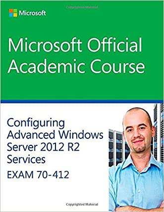 70-412 Configuring Advanced Windows Server 2012 Services R2 (Microsoft Official Academic Course Series) written by Microsoft Official Academic Course