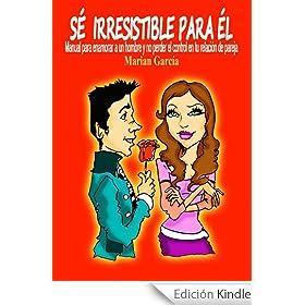 SE IRRESISTIBLE PARA EL. Manual para enamorar a un hombre y no perder el control en tu relaci�n de pareja