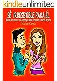 SE IRRESISTIBLE PARA EL. Manual para enamorar a un hombre y no perder el control en tu relación de pareja