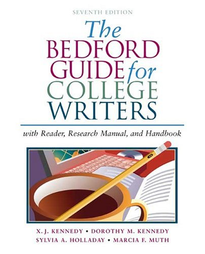The Bedford Guide for College Writers with Reader, Research Manual, and Handbook, X. J. Kennedy, Dorothy M. Kennedy, Sylvia A. Holladay, Marcia F. Muth