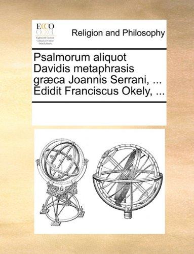Psalmorum aliquot Davidis metaphrasis græca Joannis Serrani, ... Edidit Franciscus Okely, ...