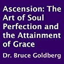 Ascension: The Art of Soul Perfection and the Attainment of Grace (       UNABRIDGED) by Dr. Bruce Goldberg Narrated by Larry Terpening