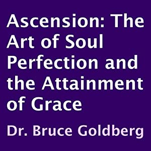 Ascension: The Art of Soul Perfection and the Attainment of Grace | [Dr. Bruce Goldberg]