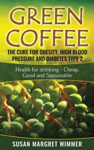 Green Coffee - The Cure for Obesity, High Blood Pressure and Diabetes Type 2: Health for drinking - Cheap, Good and Sust