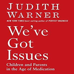 We've Got Issues: Children and Parents in the Age of Medication | [Judith Warner]