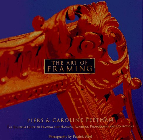 The Art of Framing: The Essential Guide to Framing and Hanging Paintings, Photographs, and Collectio ns, Piers Feetham
