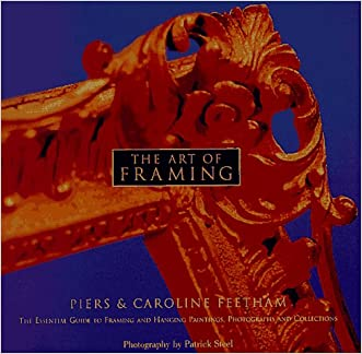The Art of Framing: The Essential Guide to Framing and Hanging Paintings, Photographs, and Collectio ns