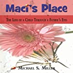 Maci's Place: The Loss of a Child Through a Father's Eyes | Michael S. Miller