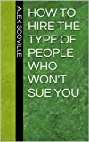 How to Hire the Type of People Who Wont Sue You (Advice for small business owners and managers)