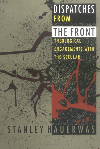 Dispatches from the Front: Theological Engagements with the Secular, STANLEY HAUERWAS