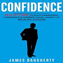 Confidence: An Ex-Spy's Guide to Build Unwavering Confidence & Override Social Anxiety to Win in Any Situation | Livre audio Auteur(s) : James Daugherty Narrateur(s) : Tom Taverna