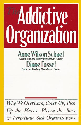 Addictive Organization : Why We Overwork, Cover Up, Pick Up the Pieces, Please the Boss and Perpetuate Sick Organizations, ANNE WILSON SCHAEF, DIANE FASSEL