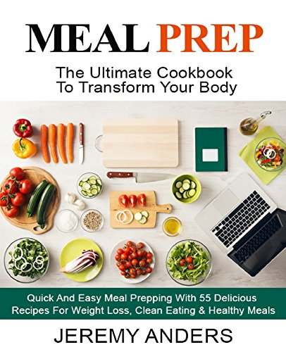 MEAL PREP: The Ultimate Cookbook For Transform Your Body - Quick And Easy Meal Prepping With 55 Delicious Recipes For Weight Loss, Clean Eating & Healthy Meals by Jeremy Anders
