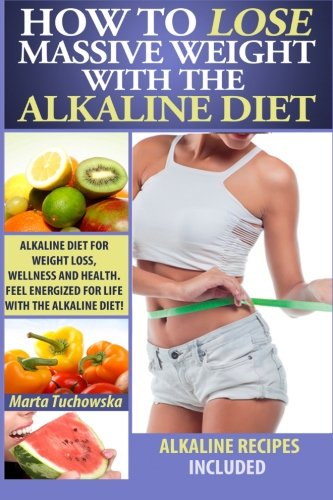 How to Lose Massive Weight with the Alkaline Diet: Alkaline Diet for Weight Loss, Wellness and Health. Feel Energized for Life with the Alkaline Diet! ... Recipes, Alkaline Cookbook) (Volume 1)