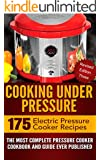 Cooking Under Pressure -The Ultimate Electric Pressure Recipe Cookbook and Guide for Electric Pressure Cookers.: Revised Edition #3 - Now Contains 175 Electric Pressure Cooker Recipes.