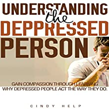 Understanding the Depressed Person: Gain Compassion Through Learning Why Depressed People Act the Way They Do (       UNABRIDGED) by Cindy Help Narrated by J. C. Anonymous