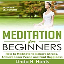 Meditation for Beginners: How to Meditate to Relieve Stress, Achieve Inner Peace and Find Happiness (       UNABRIDGED) by Linda Harris Narrated by Gill Hoodless