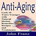 Anti-Aging: Look 10 Years Younger with Natural Herbal Remedies, Recipes and Treatments (       UNABRIDGED) by John Franz Narrated by Gene Blake