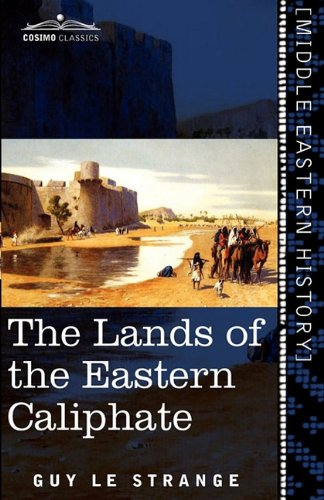 The Lands of the Eastern Caliphate: Mesopotamia, Persia, and Central Asia from the Moslem Conquest to the Time of Timur