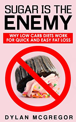 Sugar is the Enemy: Why Low Carb Low Sugar Diets Work Best for Fat Loss (Paleo, Sugar Addiction) (Sugar Addiction - Low Carb Diets - Low Sugar Diets - Paleo) by Dylan McGregor