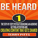 Be Heard: The Step-by-Step System to Building an Audience, Getting Attention and Creating Content That Gets Shared | Terry Pitts