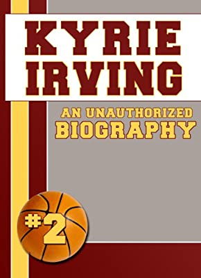 Kyrie Irving: An Unauthorized Biography (Basketball Biographies Book 14)