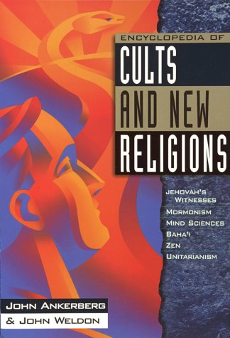 Encyclopedia of Cults and New Religions: Jehovah's Witnesses, Mormonism, Mind Sciences, Baha'i, Zen, Unitarianism (In Defense of the Faith), John Ankerberg, John Weldon