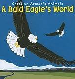 A Bald Eagle s World (Caroline Arnold s Animals)