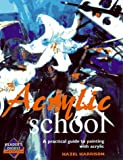 Acrylic School: A Practical Guide to Painting with Acrylic (Reader
