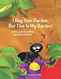 Stephen Kindland I Beg Your Pardon, But This Is My Garden!: A story poem for children by Stephen Kindland