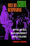Just My Soul Responding: Rhythm and Blues, Black Consciousness, and Race Relations (0520212983) by Ward, Brian
