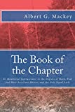 The Book of the Chapter: Or Monitorial Instructions, in the Degrees of Mark, Past and Most Excellent Master, and the Holy Royal Arch