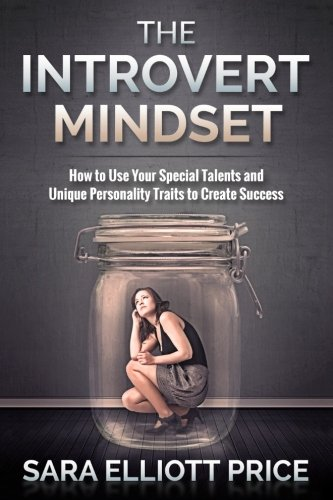 The Introvert Mindset: How to Use Your Special Talents and Unique Personality Traits to Create Success