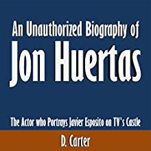 An Unauthorized Biography of Jon Huertas: The Actor Who Portrays Javier Esposito on TV's Castle (       UNABRIDGED) by D. Carter Narrated by Dave Wright