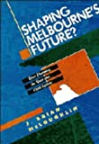 John Brian McLoughlin Shaping Melbourne's Future?: Town Planning, the State and Civil Society
