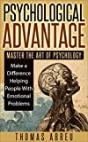 Psychological Advantage: Master the Art of Psychology - Make a Difference Helping People with Emotional Problems