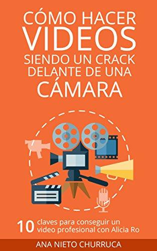 Cómo hacer vídeos siendo un crack delante de una cámara: 10 claves para conseguir un vídeo profesional con Alicia Ro (empresa, estrategia y gestión) (Hablando con cracks)