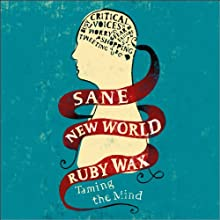 Sane New World: Taming the Mind (       UNABRIDGED) by Ruby Wax Narrated by Ruby Wax