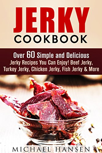 Jerky Cookbook: Over 60 Simple and Delicious Jerky Recipes You Can Enjoy! Beef Jerky, Turkey Jerky, Chicken Jerky, Fish Jerky & More (Prepper's Survival Pantry) by Michael Hansen