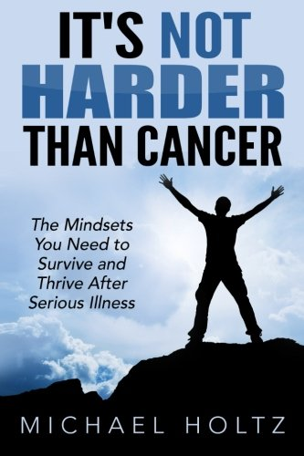 Book: It's Not Harder Than Cancer - The Mindsets You Need to Survive and Thrive After Serious Illness by Michael Holtz