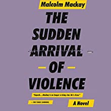 The Sudden Arrival of Violence (       UNABRIDGED) by Malcolm Mackay Narrated by Angus King