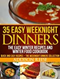 35 Easy Weeknight Dinners - The Easy Winter Recipes and Winter Food Cookbook (Quick and Easy Recipes - The Weeknight Dinners Collection 1)