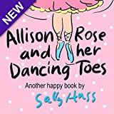 Children's Books: ALLISON ROSE AND HER DANCING TOES (Adorable, Rhyming Bedtime Story/Picture Book for Beginner Readers About Dancing and Having Fun, 43 Illustrations, Ages 2-8)