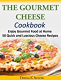 The Gourmet Cheese Cookbook: Enjoy Gourmet Food at Home - 50 Quick and Luscious Cheese Recipes