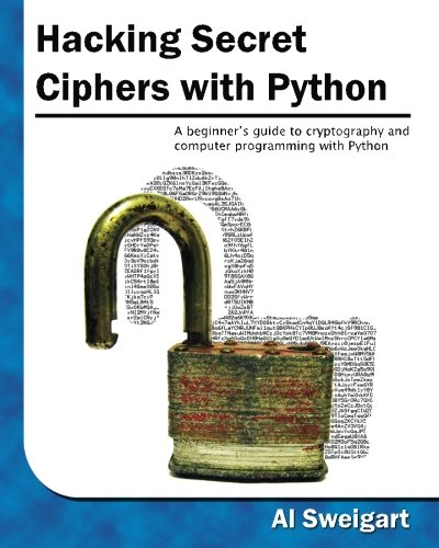 Hacking Secret Ciphers with Python: A beginner's guide to cryptography and computer programming with Python, by Al Sweigart