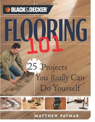 Black & Decker Flooring 101: 25 Projects You Really Can Do Yourself (Black & Decker 101)